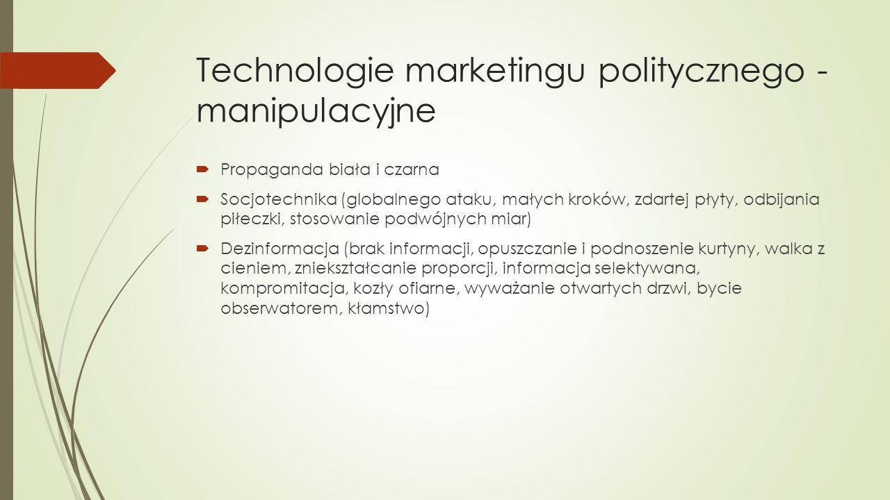 Technologie marketingu politycznego - manipulacyjne  Propaganda biała i czarna  Socjotechnika (globalnego ataku, małych kroków, zdartej płyty, odbijania piłeczki, stosowanie podwójnych miar)  Dezinformacja (brak informacji, opuszczanie i podnoszenie kurtyny, walka z cieniem, zniekształcanie proporcji, informacja selektywana, kompromitacja, kozły ofiarne, wyważanie otwartych drzwi, bycie obserwatorem, kłamstwo)