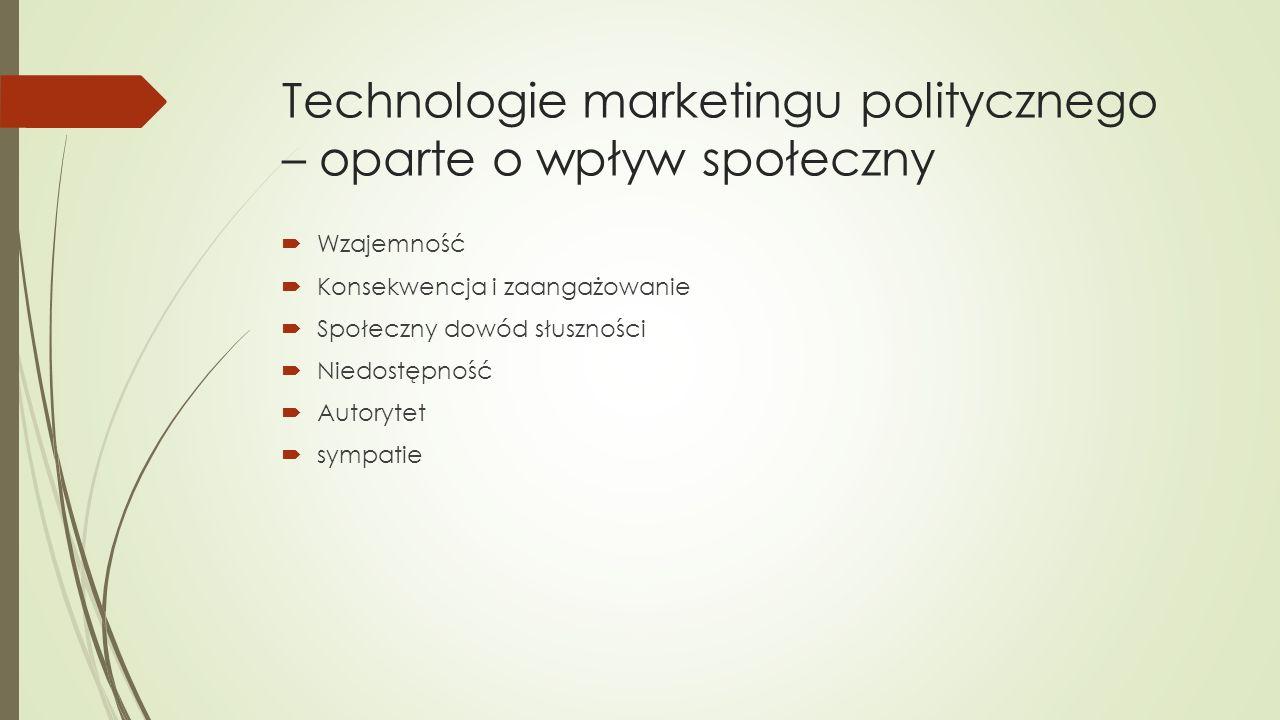 Technologie marketingu politycznego – oparte o wpływ społeczny  Wzajemność  Konsekwencja i zaangażowanie  Społeczny dowód słuszności  Niedostępność  Autorytet  sympatie