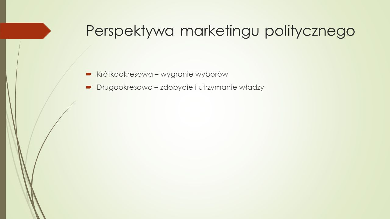 Perspektywa marketingu politycznego  Krótkookresowa – wygranie wyborów  Długookresowa – zdobycie i utrzymanie władzy