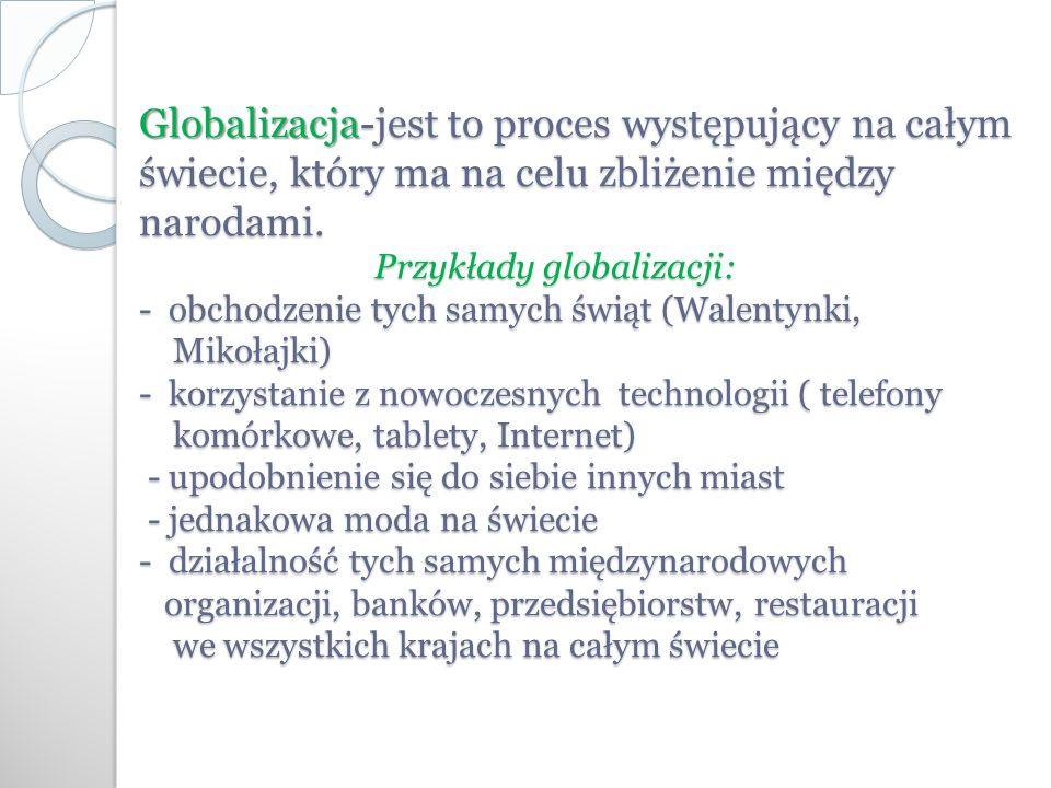 Globalizacja -jest to proces występujący na całym świecie, który ma na celu zbliżenie między narodami.