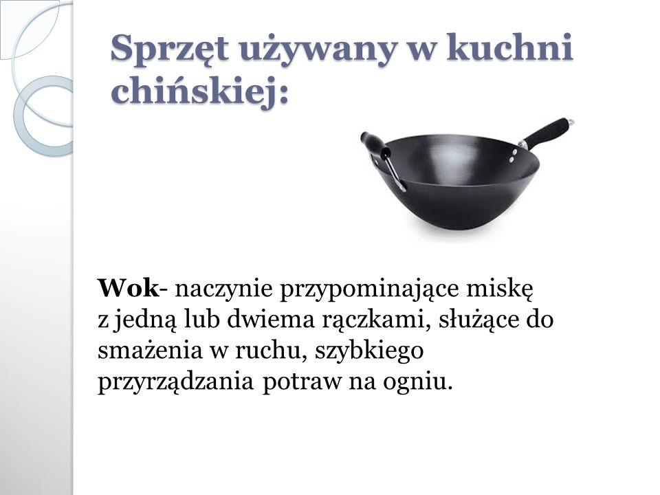 Sprzęt używany w kuchni chińskiej: Wok- naczynie przypominające miskę z jedną lub dwiema rączkami, służące do smażenia w ruchu, szybkiego przyrządzania potraw na ogniu.