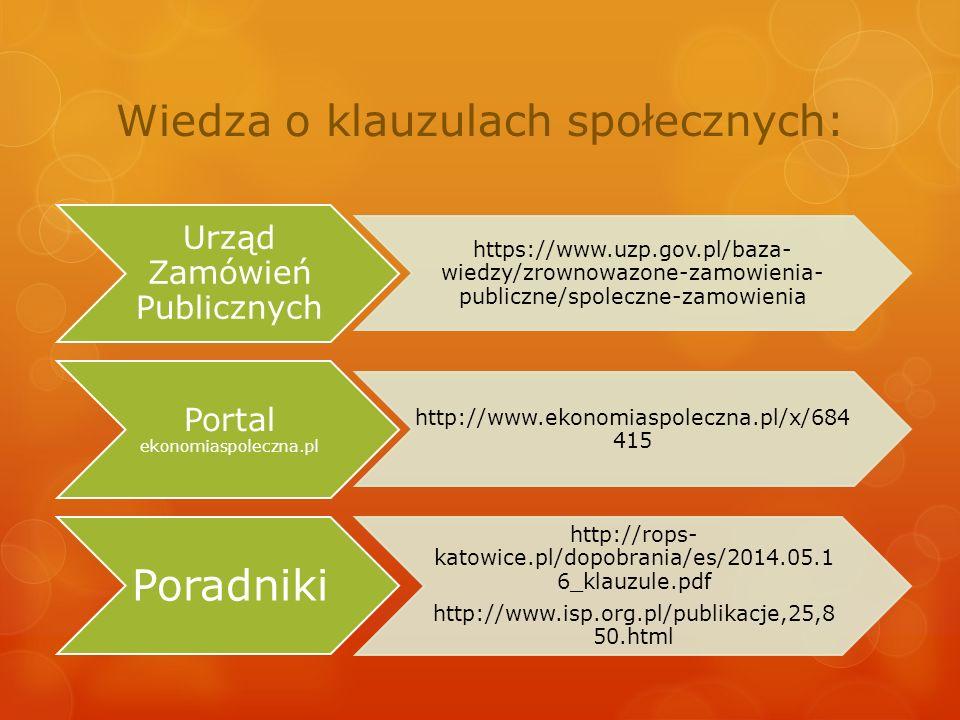 Wiedza o klauzulach społecznych: Urząd Zamówień Publicznych https://www.uzp.gov.pl/baza- wiedzy/zrownowazone-zamowienia- publiczne/spoleczne-zamowienia Portal ekonomiaspoleczna.pl http://www.ekonomiaspoleczna.pl/x/68 4415 Poradniki http://rops- katowice.pl/dopobrania/es/2014.05.1 6_klauzule.pdf http://www.isp.org.pl/publikacje,25,8 50.html