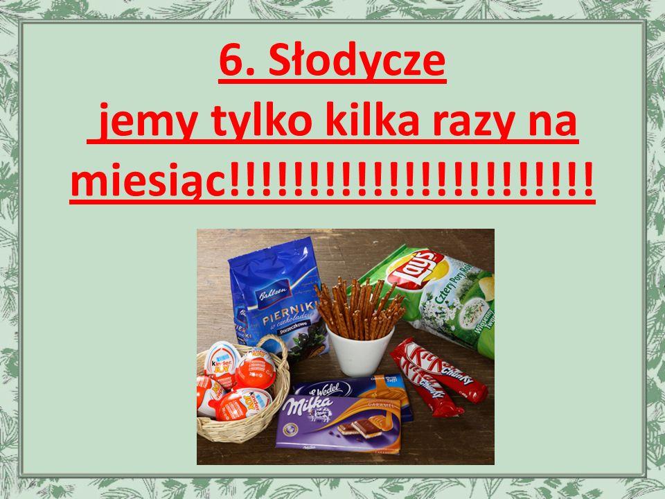 6. Słodycze jemy tylko kilka razy na miesiąc!!!!!!!!!!!!!!!!!!!!!!!
