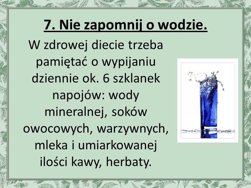 7. Nie zapomnij o wodzie. W zdrowej diecie trzeba pamiętać o wypijaniu dziennie ok.