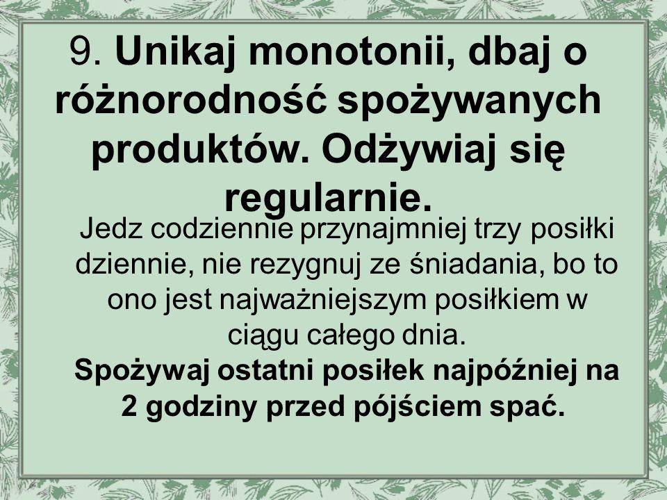 9. Unikaj monotonii, dbaj o różnorodność spożywanych produktów.
