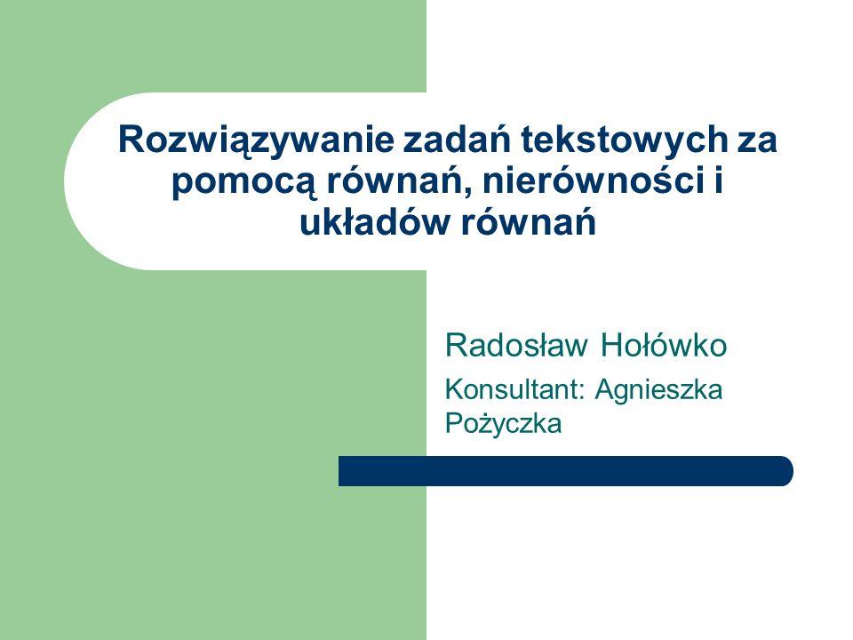 Rozwiązywanie zadań tekstowych za pomocą równań, nierówności i układów równań Radosław Hołówko Konsultant: Agnieszka Pożyczka