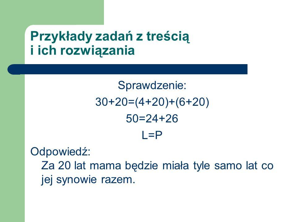 Przykłady zadań z treścią i ich rozwiązania Sprawdzenie: 30+20=(4+20)+(6+20) 50=24+26 L=P Odpowiedź: Za 20 lat mama będzie miała tyle samo lat co jej synowie razem.