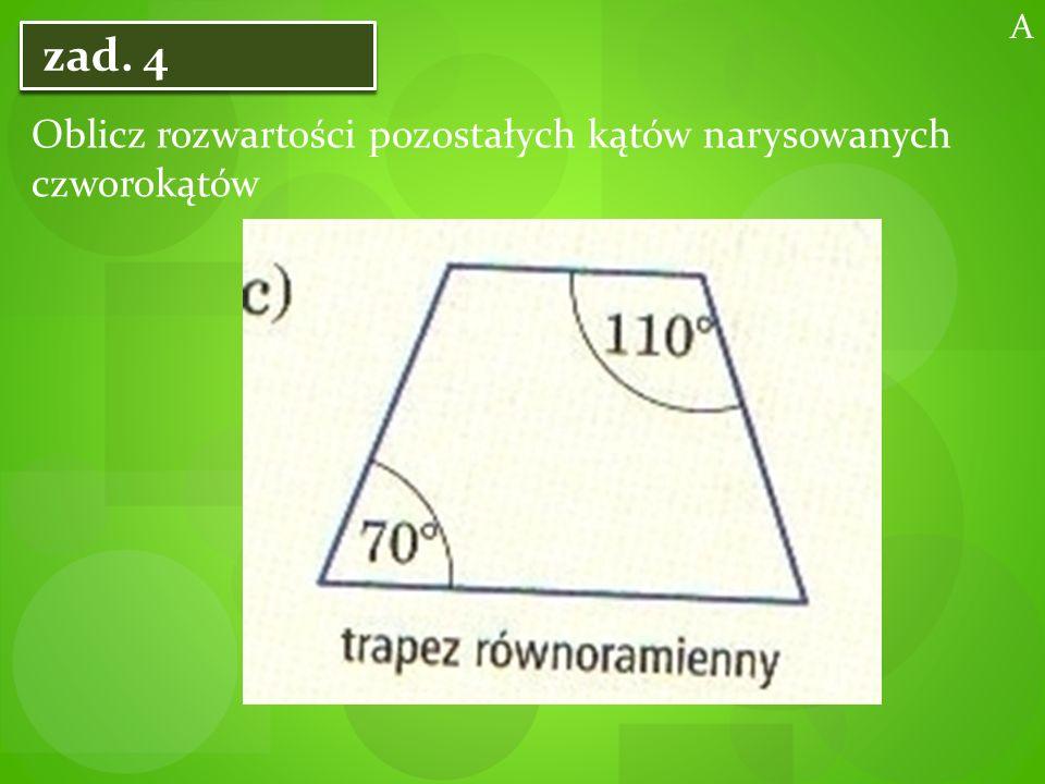 zad. 4 Oblicz rozwartości pozostałych kątów narysowanych czworokątów A