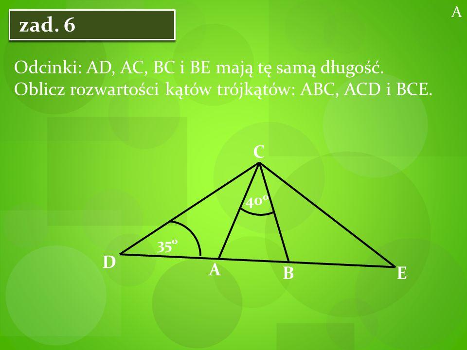 zad. 6 Odcinki: AD, AC, BC i BE mają tę samą długość.