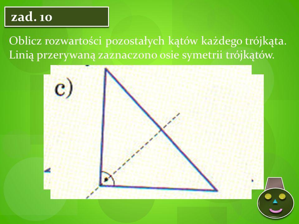 zad. 10 Oblicz rozwartości pozostałych kątów każdego trójkąta.