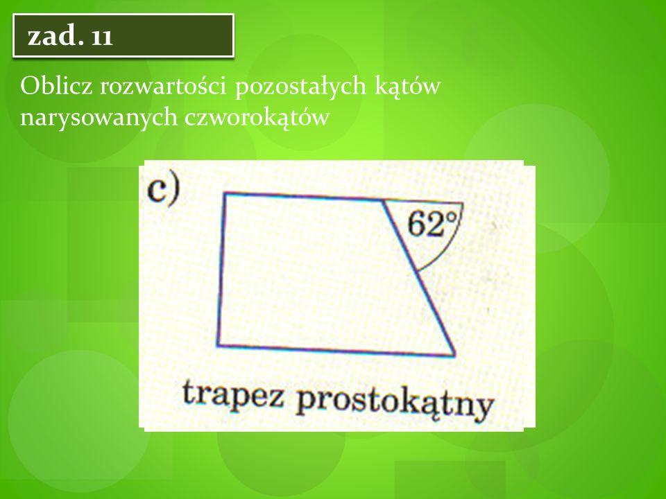 zad. 11 Oblicz rozwartości pozostałych kątów narysowanych czworokątów