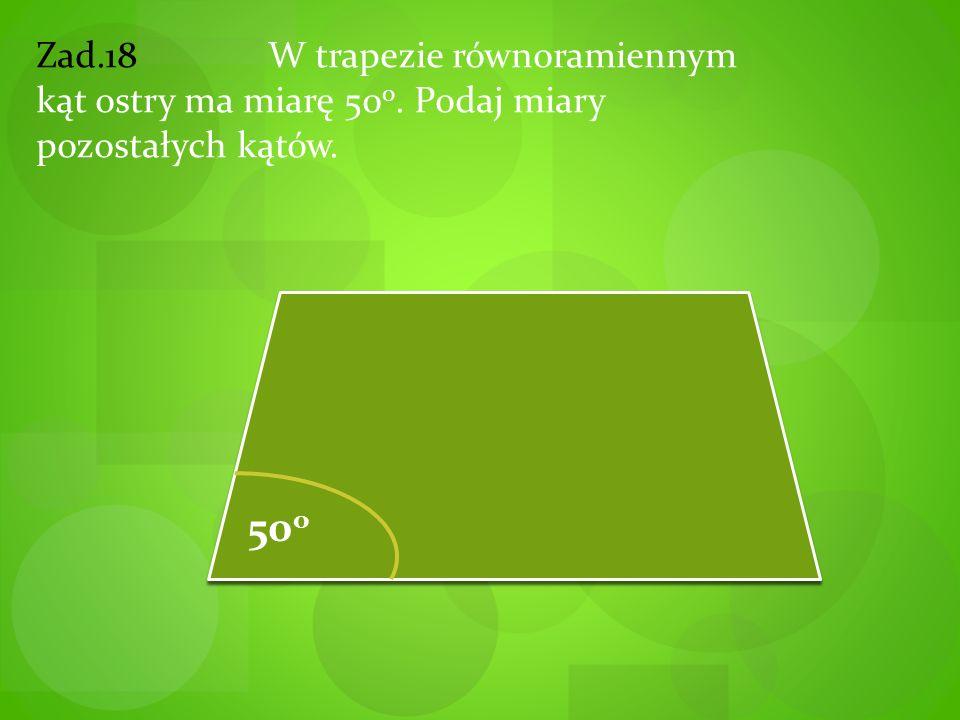 Zad.18 W trapezie równoramiennym kąt ostry ma miarę 50 o. Podaj miary pozostałych kątów. 50 o