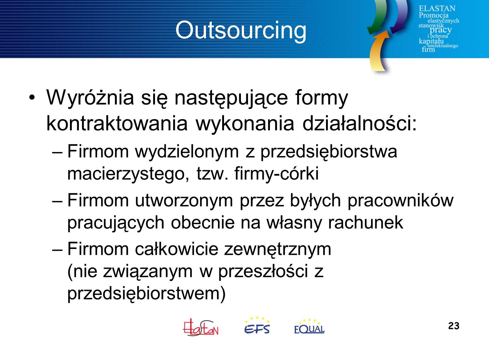 23 Outsourcing Wyróżnia się następujące formy kontraktowania wykonania działalności: –Firmom wydzielonym z przedsiębiorstwa macierzystego, tzw.