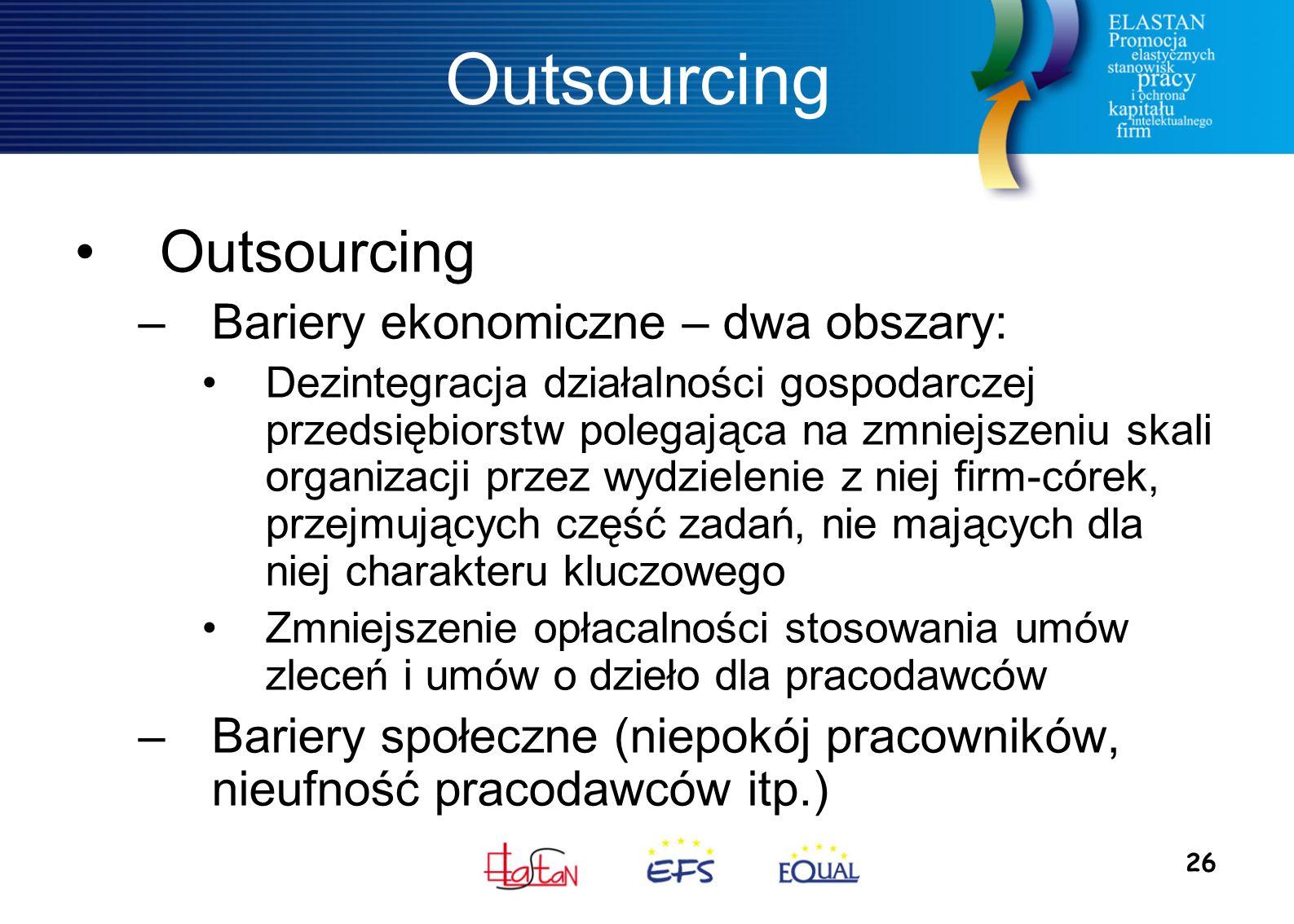 26 Outsourcing –Bariery ekonomiczne – dwa obszary: Dezintegracja działalności gospodarczej przedsiębiorstw polegająca na zmniejszeniu skali organizacji przez wydzielenie z niej firm-córek, przejmujących część zadań, nie mających dla niej charakteru kluczowego Zmniejszenie opłacalności stosowania umów zleceń i umów o dzieło dla pracodawców –Bariery społeczne (niepokój pracowników, nieufność pracodawców itp.)