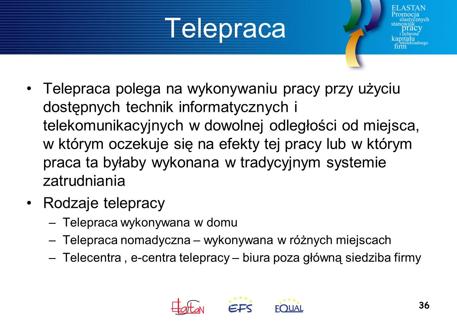 36 Telepraca Telepraca polega na wykonywaniu pracy przy użyciu dostępnych technik informatycznych i telekomunikacyjnych w dowolnej odległości od miejsca, w którym oczekuje się na efekty tej pracy lub w którym praca ta byłaby wykonana w tradycyjnym systemie zatrudniania Rodzaje telepracy –Telepraca wykonywana w domu –Telepraca nomadyczna – wykonywana w różnych miejscach –Telecentra, e-centra telepracy – biura poza główną siedziba firmy