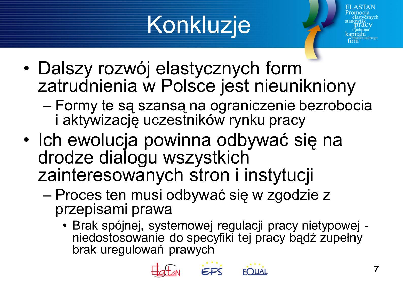 7 Konkluzje Dalszy rozwój elastycznych form zatrudnienia w Polsce jest nieunikniony –Formy te są szansą na ograniczenie bezrobocia i aktywizację uczestników rynku pracy Ich ewolucja powinna odbywać się na drodze dialogu wszystkich zainteresowanych stron i instytucji –Proces ten musi odbywać się w zgodzie z przepisami prawa Brak spójnej, systemowej regulacji pracy nietypowej - niedostosowanie do specyfiki tej pracy bądź zupełny brak uregulowań prawych