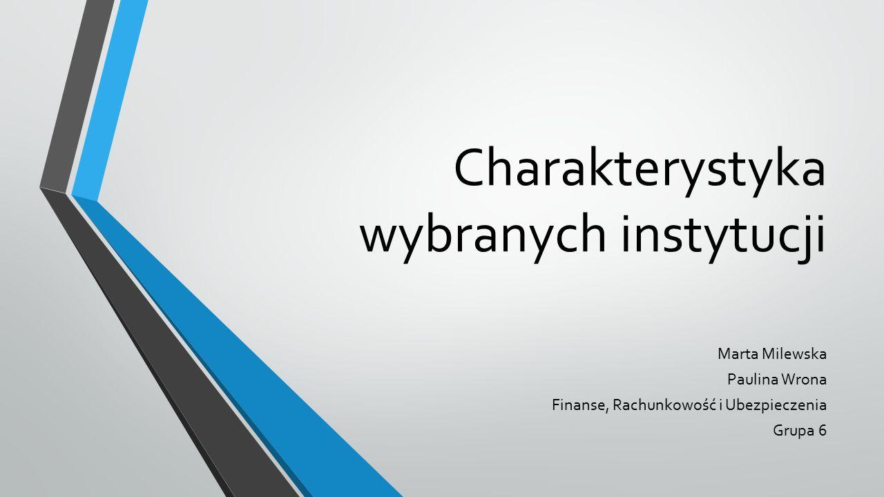 Charakterystyka wybranych instytucji Marta Milewska Paulina Wrona Finanse, Rachunkowość i Ubezpieczenia Grupa 6