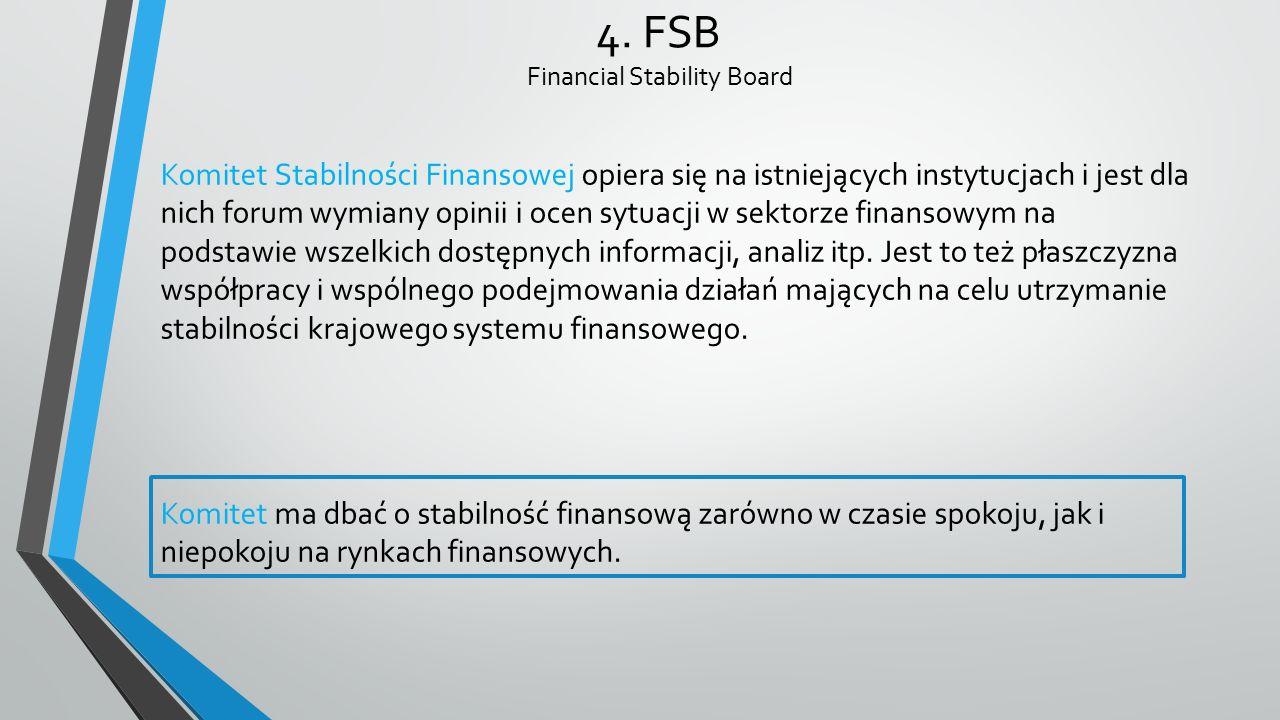 4. FSB Financial Stability Board Komitet Stabilności Finansowej opiera się na istniejących instytucjach i jest dla nich forum wymiany opinii i ocen sy
