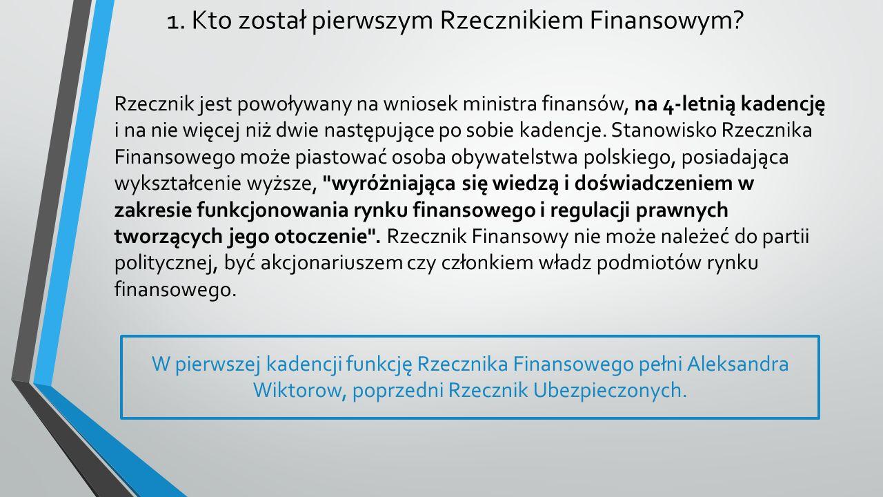 1. Kto został pierwszym Rzecznikiem Finansowym? Rzecznik jest powoływany na wniosek ministra finansów, na 4-letnią kadencję i na nie więcej niż dwie n