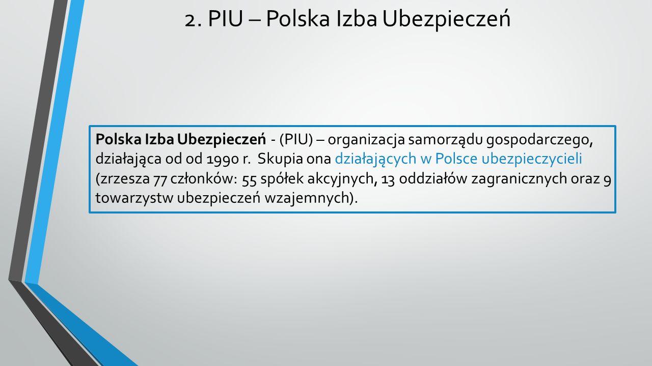 2. PIU – Polska Izba Ubezpieczeń Polska Izba Ubezpieczeń - (PIU) – organizacja samorządu gospodarczego, działająca od od 1990 r. Skupia ona działający