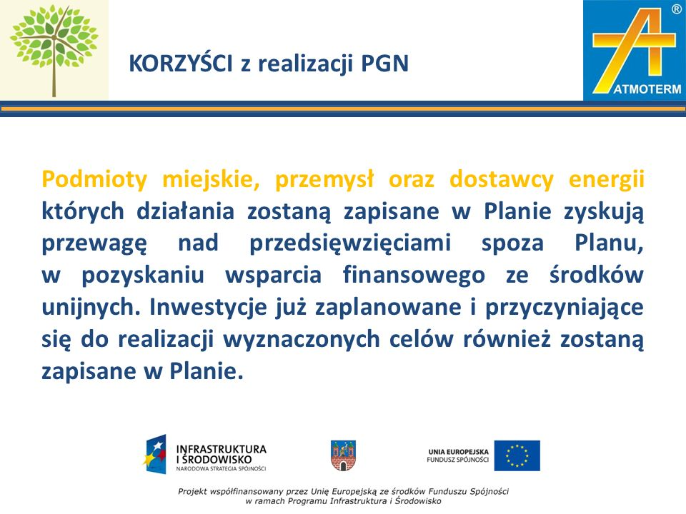 KORZYŚCI z realizacji PGN Podmioty miejskie, przemysł oraz dostawcy energii których działania zostaną zapisane w Planie zyskują przewagę nad przedsięwzięciami spoza Planu, w pozyskaniu wsparcia finansowego ze środków unijnych.