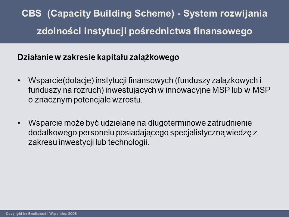CBS (Capacity Building Scheme) - System rozwijania zdolności instytucji pośrednictwa finansowego Działanie w zakresie kapitału zalążkowego Wsparcie(dotacje) instytucji finansowych (funduszy zalążkowych i funduszy na rozruch) inwestujących w innowacyjne MSP lub w MSP o znacznym potencjale wzrostu.