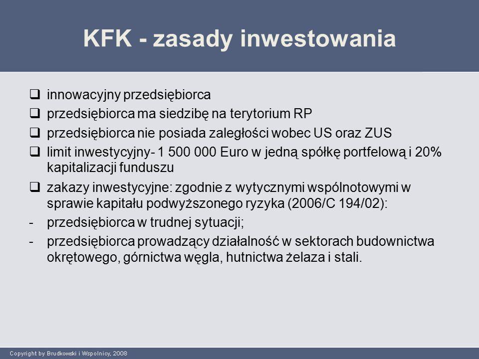 KFK - zasady inwestowania  innowacyjny przedsiębiorca  przedsiębiorca ma siedzibę na terytorium RP  przedsiębiorca nie posiada zaległości wobec US oraz ZUS  limit inwestycyjny- 1 500 000 Euro w jedną spółkę portfelową i 20% kapitalizacji funduszu  zakazy inwestycyjne: zgodnie z wytycznymi wspólnotowymi w sprawie kapitału podwyższonego ryzyka (2006/C 194/02): -przedsiębiorca w trudnej sytuacji; -przedsiębiorca prowadzący działalność w sektorach budownictwa okrętowego, górnictwa węgla, hutnictwa żelaza i stali.