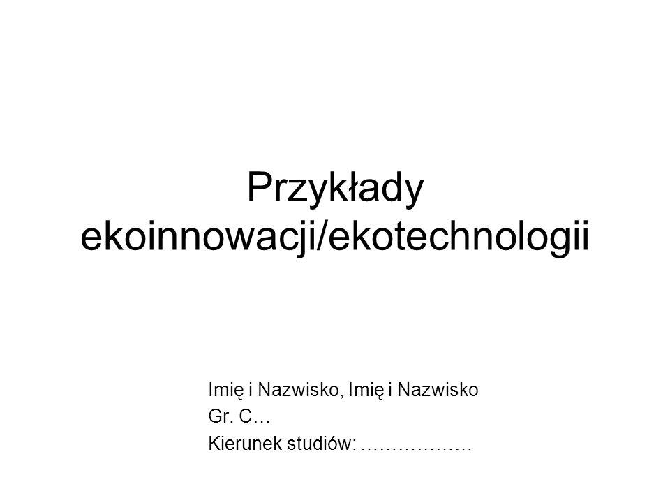 Przykłady ekoinnowacji/ekotechnologii Imię i Nazwisko, Imię i Nazwisko Gr.