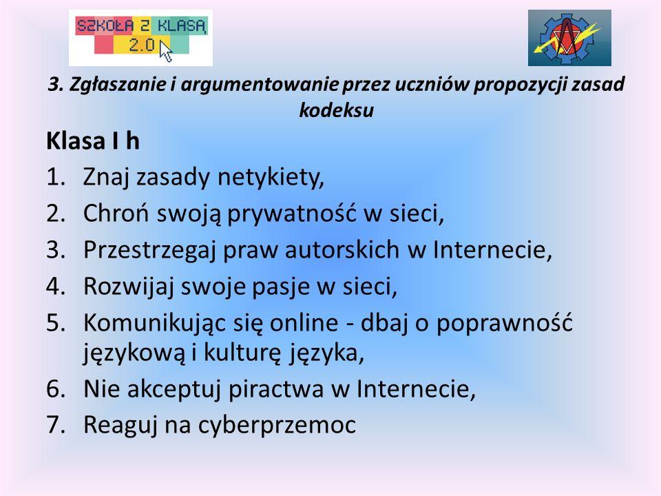 3. Zgłaszanie i argumentowanie przez uczniów propozycji zasad kodeksu Klasa I h 1.Znaj zasady netykiety, 2.Chroń swoją prywatność w sieci, 3.Przestrze
