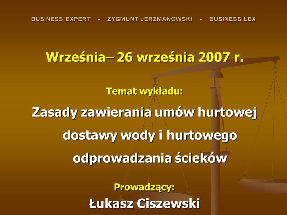 BUSINESS EXPERT - ZYGMUNT JERZMANOWSKI - BUSINESS LEX Września– 26 września 2007 r. Temat wykładu: Zasady zawierania umów hurtowej dostawy wody i hurt