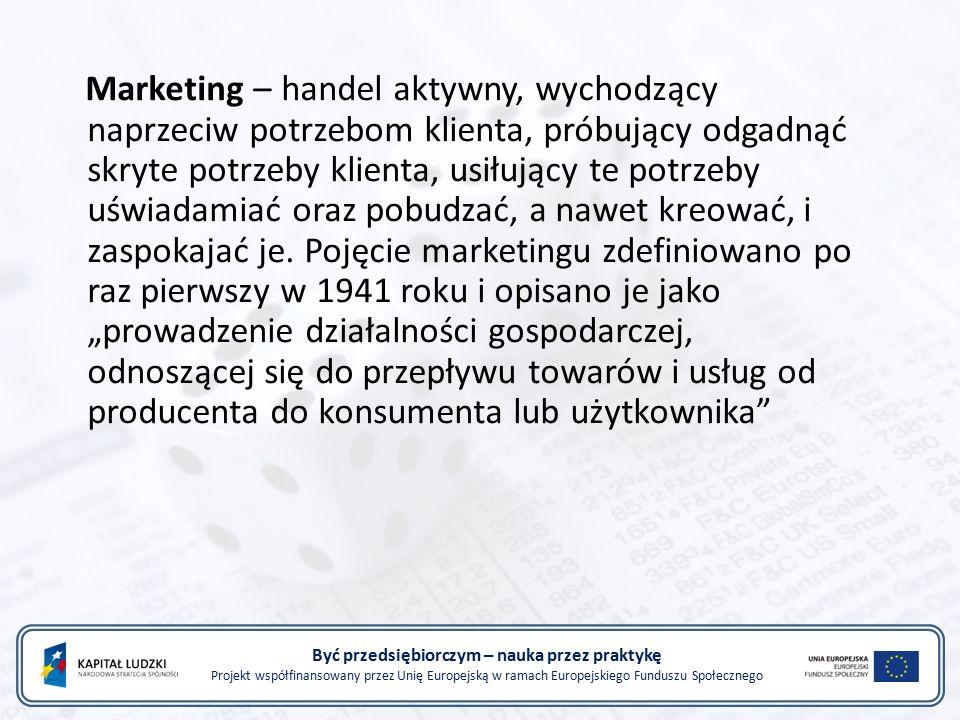 Być przedsiębiorczym – nauka przez praktykę Projekt współfinansowany przez Unię Europejską w ramach Europejskiego Funduszu Społecznego Marketing – handel aktywny, wychodzący naprzeciw potrzebom klienta, próbujący odgadnąć skryte potrzeby klienta, usiłujący te potrzeby uświadamiać oraz pobudzać, a nawet kreować, i zaspokajać je.