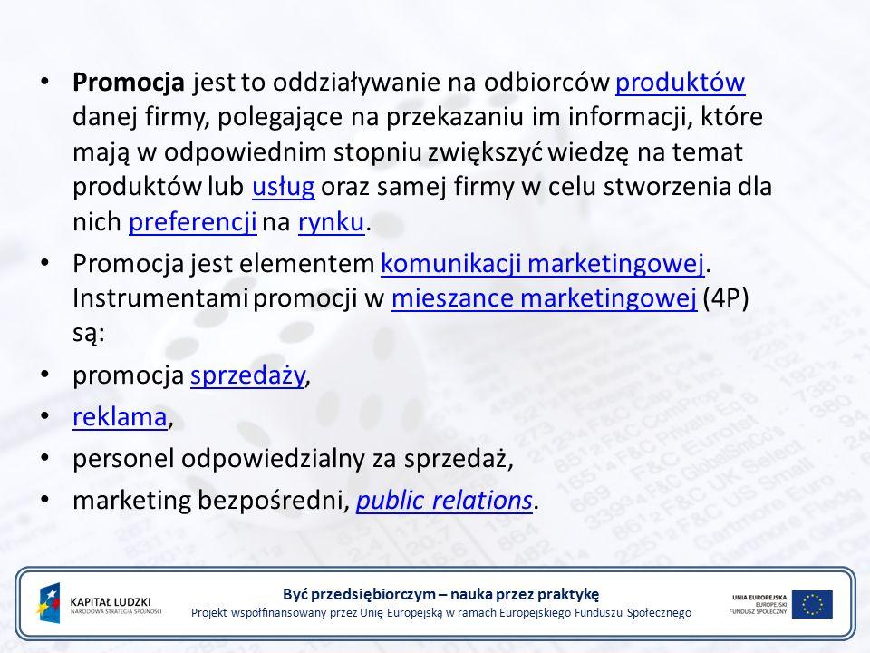 Być przedsiębiorczym – nauka przez praktykę Projekt współfinansowany przez Unię Europejską w ramach Europejskiego Funduszu Społecznego Promocja jest to oddziaływanie na odbiorców produktów danej firmy, polegające na przekazaniu im informacji, które mają w odpowiednim stopniu zwiększyć wiedzę na temat produktów lub usług oraz samej firmy w celu stworzenia dla nich preferencji na rynku.produktówusługpreferencjirynku Promocja jest elementem komunikacji marketingowej.