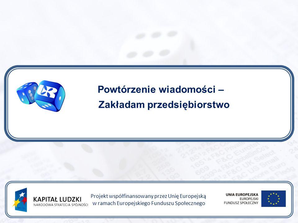 Powtórzenie wiadomości – Zakładam przedsiębiorstwo Projekt współfinansowany przez Unię Europejską w ramach Europejskiego Funduszu Społecznego