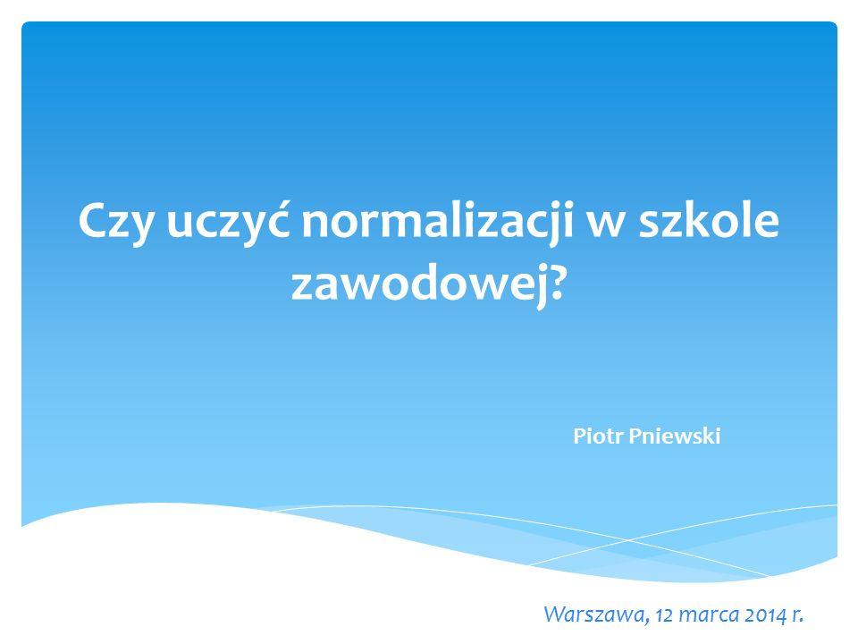 Czy uczyć normalizacji w szkole zawodowej Warszawa, 12 marca 2014 r. Piotr Pniewski