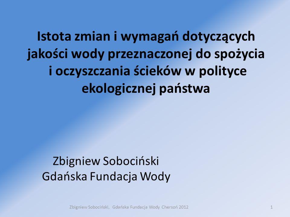 Istota zmian i wymagań dotyczących jakości wody przeznaczonej do spożycia i oczyszczania ścieków w polityce ekologicznej państwa Zbigniew Sobociński Gdańska Fundacja Wody 1Zbigniew Sobociński, Gdańska Fundacja Wody Chersoń 2012