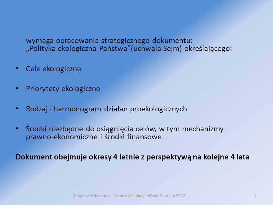 """-wymaga opracowania strategicznego dokumentu: """"Polityka ekologiczna Państwa (uchwala Sejm) określającego: Cele ekologiczne Priorytety ekologiczne Rodzaj i harmonogram działań proekologicznych Środki niezbędne do osiągnięcia celów, w tym mechanizmy prawno-ekonomiczne i środki finansowe Dokument obejmuje okresy 4 letnie z perspektywą na kolejne 4 lata 4Zbigniew Sobociński, Gdańska Fundacja Wody Chersoń 2012"""