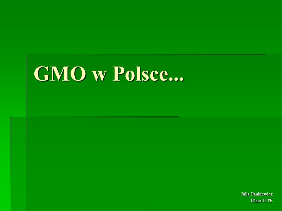 GMO w Polsce... Julia Pankiewicz Klasa II TE