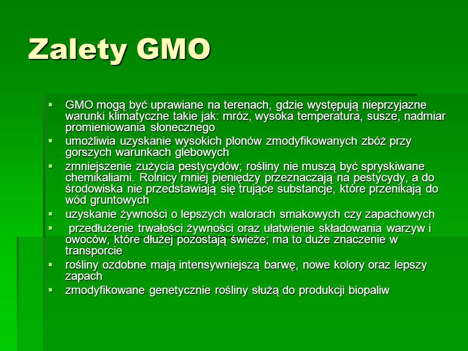 Zalety GMO  GMO mogą być uprawiane na terenach, gdzie występują nieprzyjazne warunki klimatyczne takie jak: mróz, wysoka temperatura, susze, nadmiar promieniowania słonecznego  umożliwia uzyskanie wysokich plonów zmodyfikowanych zbóż przy gorszych warunkach glebowych  zmniejszenie zużycia pestycydów; rośliny nie muszą być spryskiwane chemikaliami.