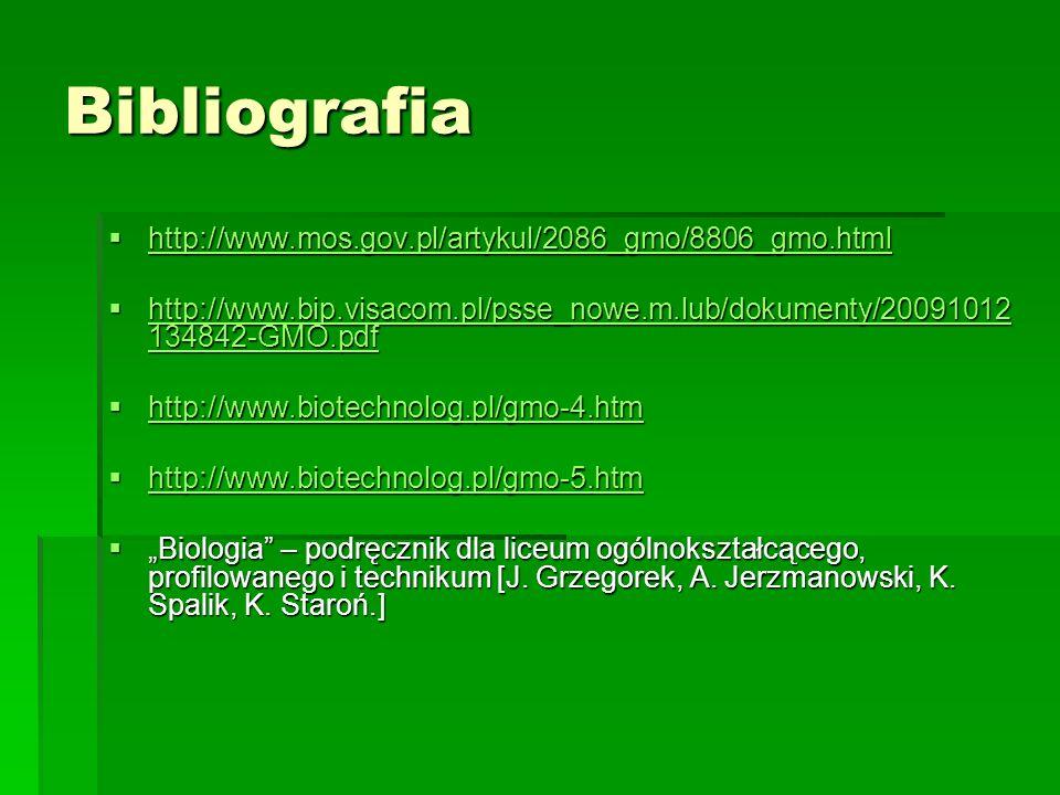 """Bibliografia  http://www.mos.gov.pl/artykul/2086_gmo/8806_gmo.html http://www.mos.gov.pl/artykul/2086_gmo/8806_gmo.html  http://www.bip.visacom.pl/psse_nowe.m.lub/dokumenty/20091012 134842-GMO.pdf http://www.bip.visacom.pl/psse_nowe.m.lub/dokumenty/20091012 134842-GMO.pdf http://www.bip.visacom.pl/psse_nowe.m.lub/dokumenty/20091012 134842-GMO.pdf  http://www.biotechnolog.pl/gmo-4.htm http://www.biotechnolog.pl/gmo-4.htm  http://www.biotechnolog.pl/gmo-5.htm http://www.biotechnolog.pl/gmo-5.htm  """"Biologia – podręcznik dla liceum ogólnokształcącego, profilowanego i technikum [J."""