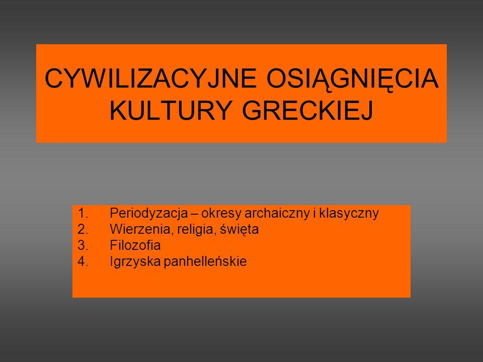 CYWILIZACYJNE OSIĄGNIĘCIA KULTURY GRECKIEJ 1.Periodyzacja – okresy archaiczny i klasyczny 2.Wierzenia, religia, święta 3.Filozofia 4.Igrzyska panhelleńskie