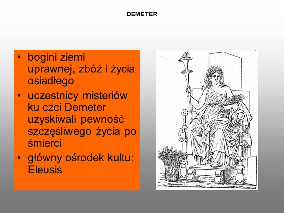 DEMETER bogini ziemi uprawnej, zbóż i życia osiadłego uczestnicy misteriów ku czci Demeter uzyskiwali pewność szczęśliwego życia po śmierci główny ośrodek kultu: Eleusis