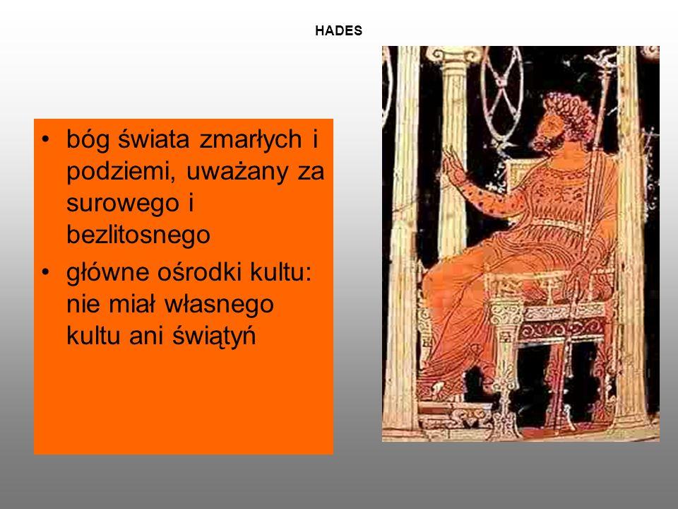 HADES bóg świata zmarłych i podziemi, uważany za surowego i bezlitosnego główne ośrodki kultu: nie miał własnego kultu ani świątyń