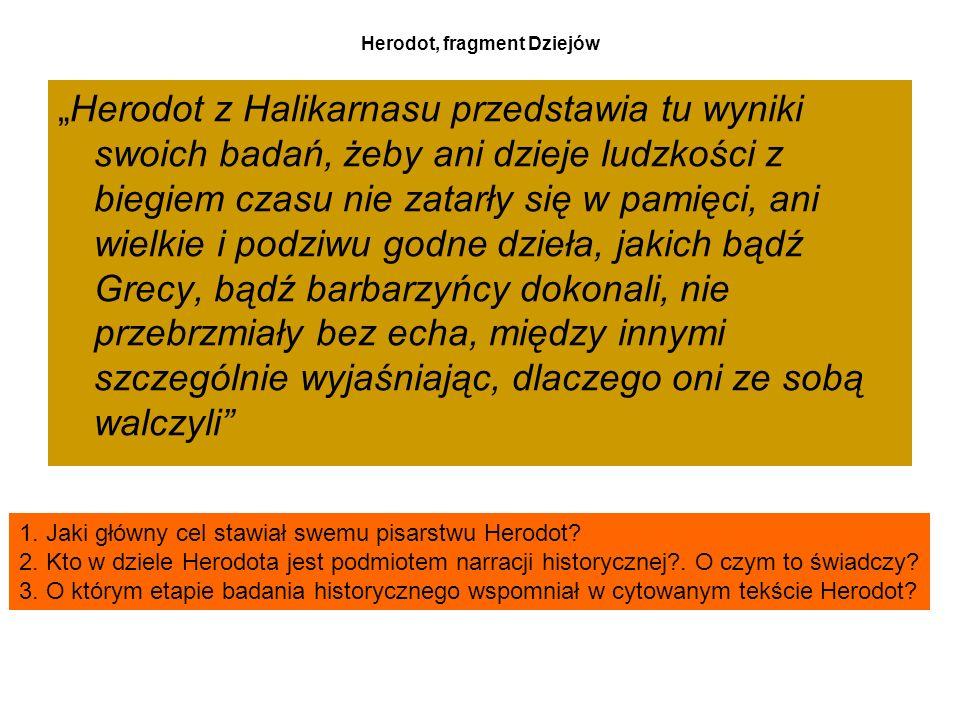"""Herodot, fragment Dziejów """"Herodot z Halikarnasu przedstawia tu wyniki swoich badań, żeby ani dzieje ludzkości z biegiem czasu nie zatarły się w pamięci, ani wielkie i podziwu godne dzieła, jakich bądź Grecy, bądź barbarzyńcy dokonali, nie przebrzmiały bez echa, między innymi szczególnie wyjaśniając, dlaczego oni ze sobą walczyli 1."""
