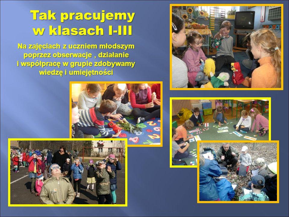 Tak pracujemy w klasach I-III Na zajęciach z uczniem młodszym poprzez obserwacje, działanie i współpracę w grupie zdobywamy wiedzę i umiejętności