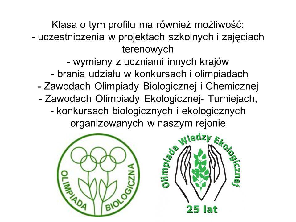 Klasa o tym profilu ma również możliwość: - uczestniczenia w projektach szkolnych i zajęciach terenowych - wymiany z uczniami innych krajów - brania udziału w konkursach i olimpiadach - Zawodach Olimpiady Biologicznej i Chemicznej - Zawodach Olimpiady Ekologicznej- Turniejach, - konkursach biologicznych i ekologicznych organizowanych w naszym rejonie