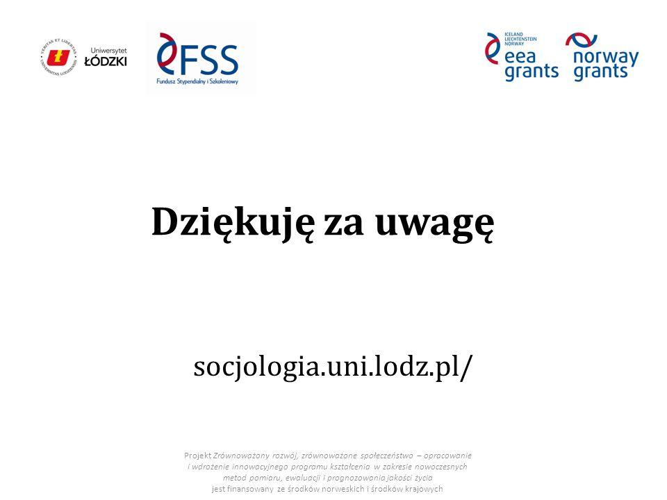 Dziękuję za uwagę socjologia.uni.lodz.pl/ Projekt Zrównoważony rozwój, zrównoważone społeczeństwo – opracowanie i wdrożenie innowacyjnego programu kształcenia w zakresie nowoczesnych metod pomiaru, ewaluacji i prognozowania jakości życia jest finansowany ze środków norweskich i środków krajowych