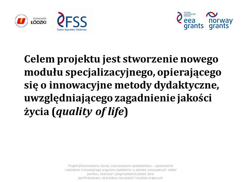 Celem projektu jest stworzenie nowego modułu specjalizacyjnego, opierającego się o innowacyjne metody dydaktyczne, uwzględniającego zagadnienie jakości życia (quality of life) Projekt Zrównoważony rozwój, zrównoważone społeczeństwo – opracowanie i wdrożenie innowacyjnego programu kształcenia w zakresie nowoczesnych metod pomiaru, ewaluacji i prognozowania jakości życia jest finansowany ze środków norweskich i środków krajowych