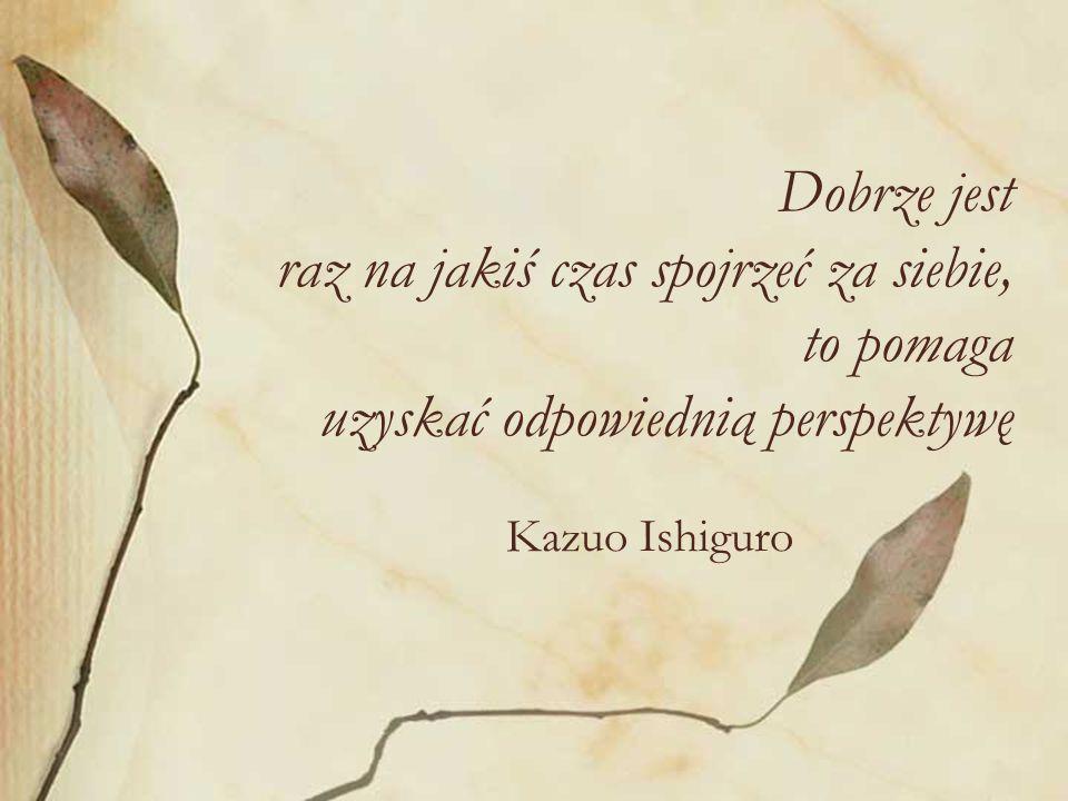Dobrze jest raz na jakiś czas spojrzeć za siebie, to pomaga uzyskać odpowiednią perspektywę Kazuo Ishiguro