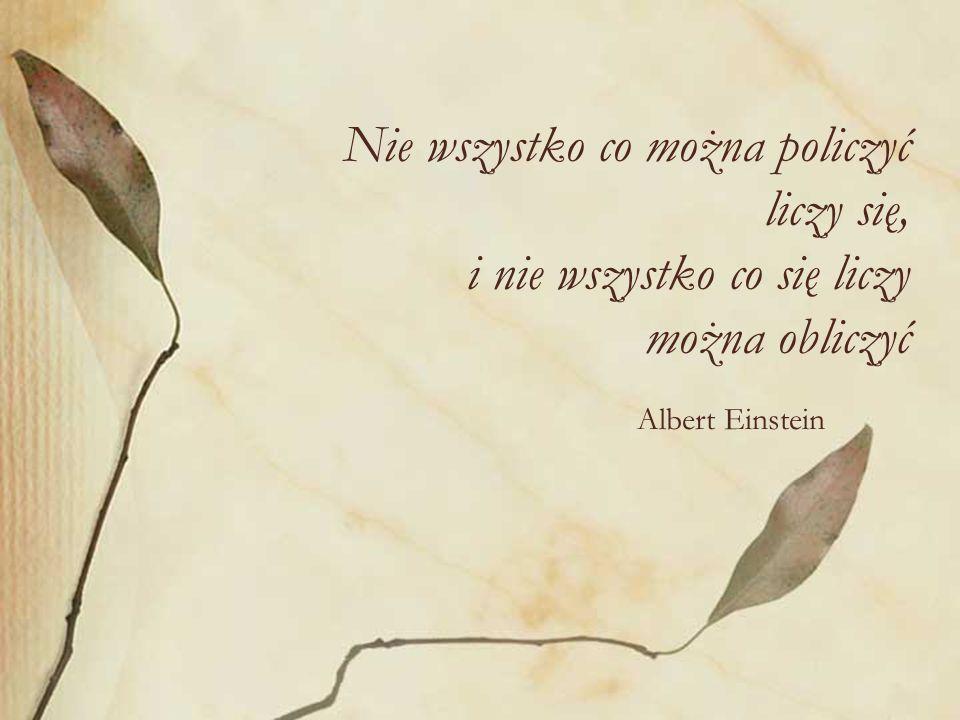 Nie wszystko co można policzyć liczy się, i nie wszystko co się liczy można obliczyć Albert Einstein