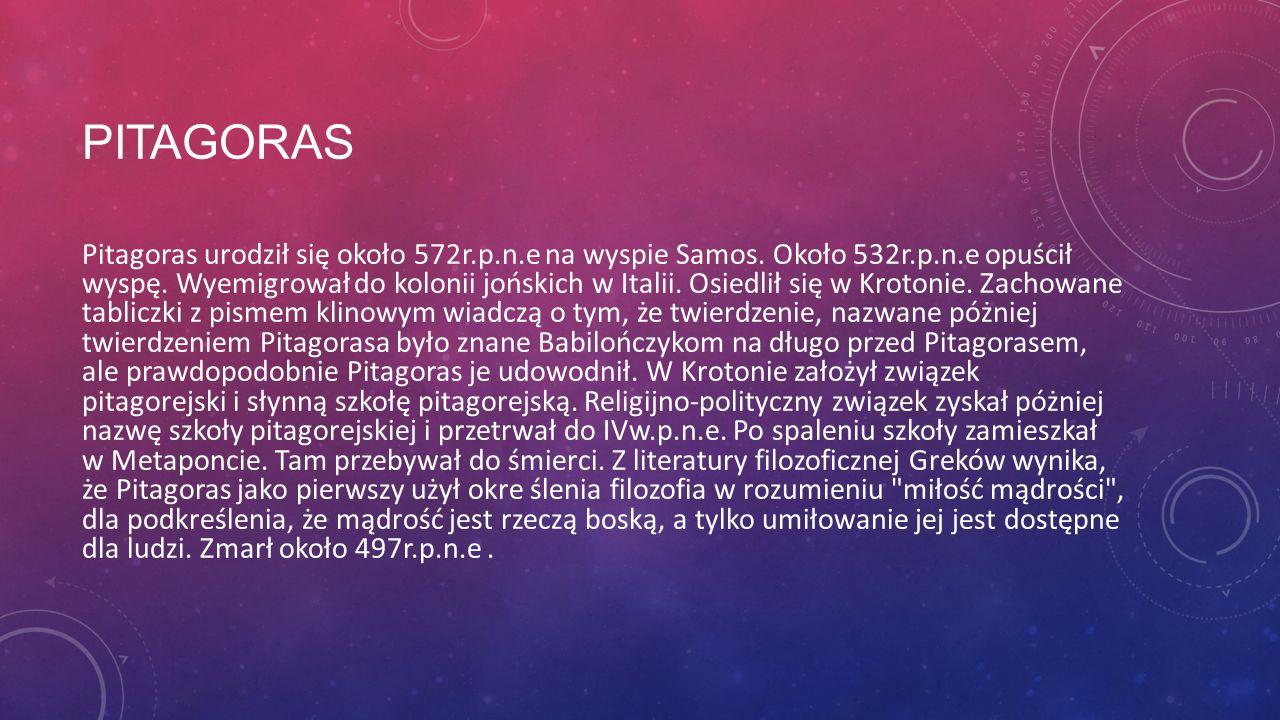 PITAGORAS Pitagoras urodził się około 572r.p.n.e na wyspie Samos. Około 532r.p.n.e opuścił wyspę. Wyemigrował do kolonii jońskich w Italii. Osiedlił s